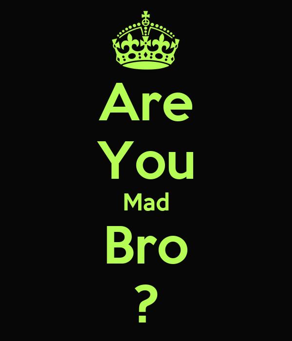 Are You Mad Bro ?