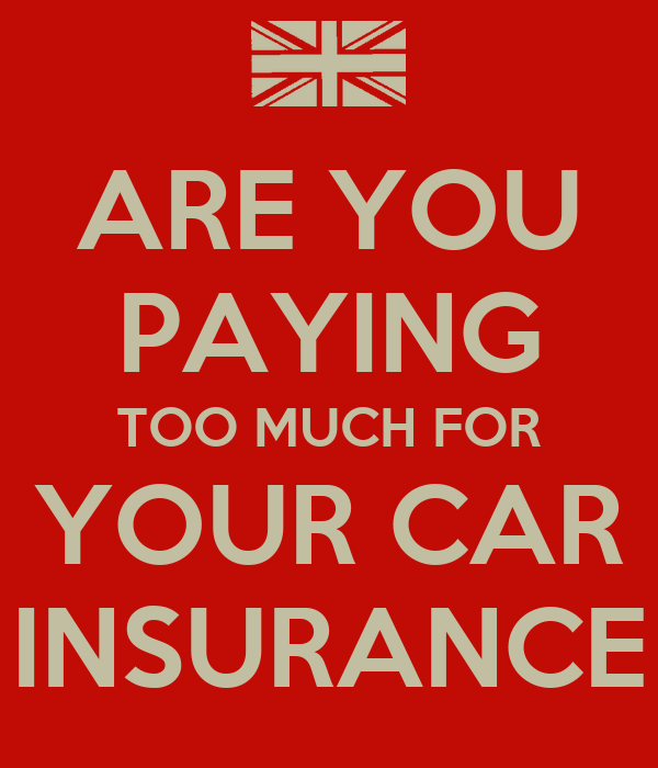 ARE YOU PAYING TOO MUCH FOR YOUR CAR INSURANCE