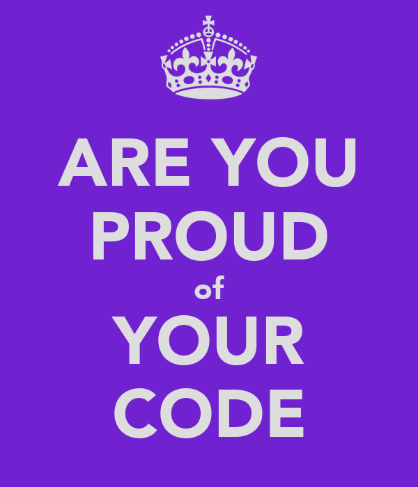 ARE YOU PROUD of YOUR CODE