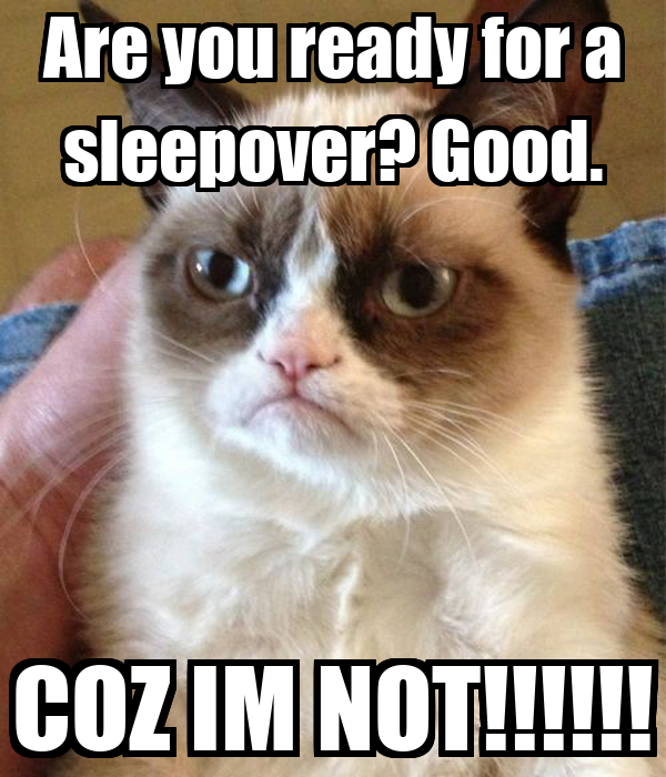 Are you ready for a sleepover? Good. COZ IM NOT!!!!!!