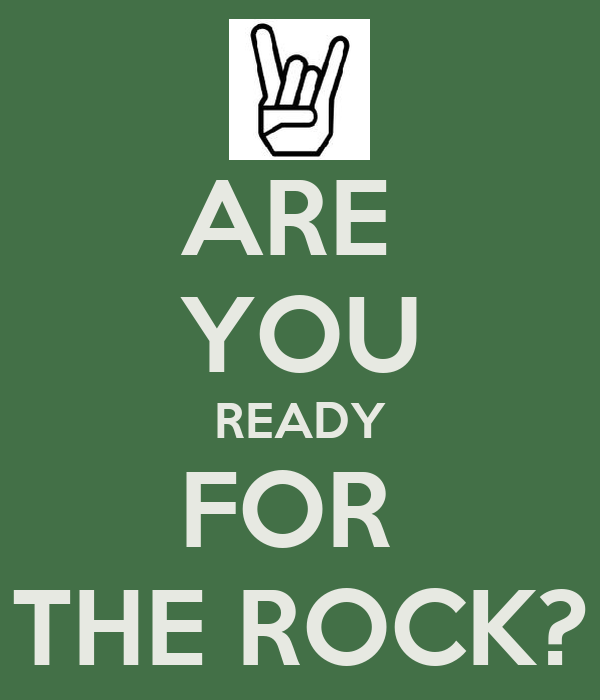ARE  YOU READY FOR  THE ROCK?