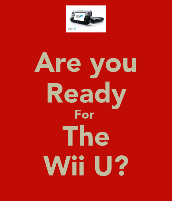 Are you Ready For  The Wii U?