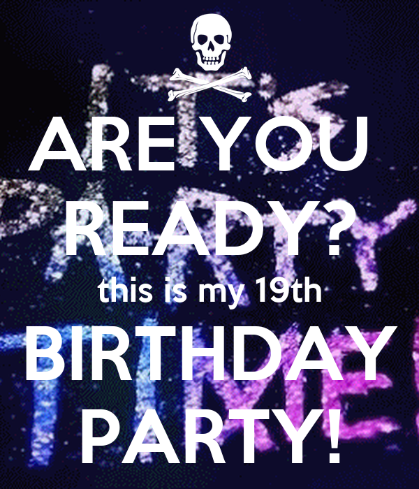 ARE YOU  READY? this is my 19th BIRTHDAY PARTY!