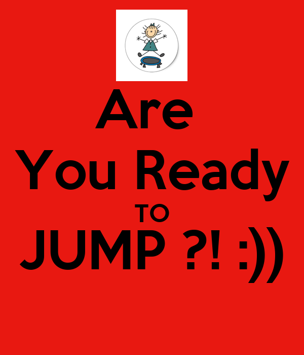 Are  You Ready TO JUMP ?! :))