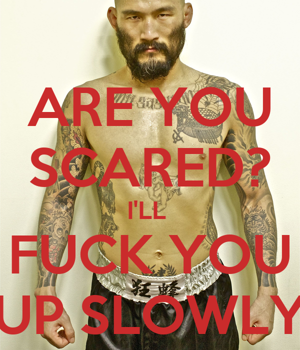 ARE YOU SCARED? I'LL  FUCK YOU UP SLOWLY
