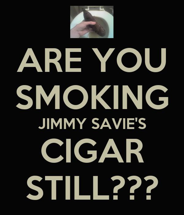 ARE YOU SMOKING JIMMY SAVIE'S CIGAR STILL???