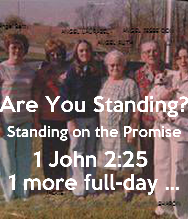 Are You Standing? Standing on the Promise 1 John 2:25  1 more full-day ...