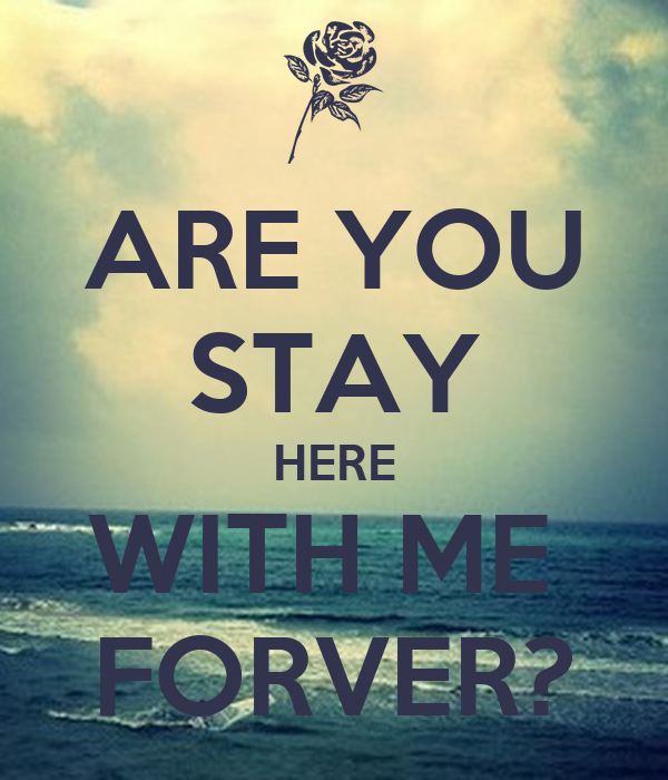 ARE YOU STAY HERE WITH ME  FORVER?