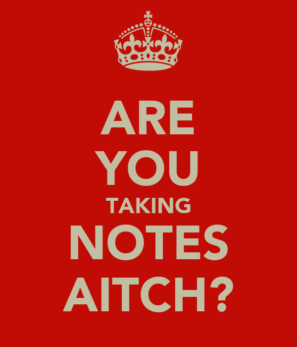 ARE YOU TAKING NOTES AITCH?
