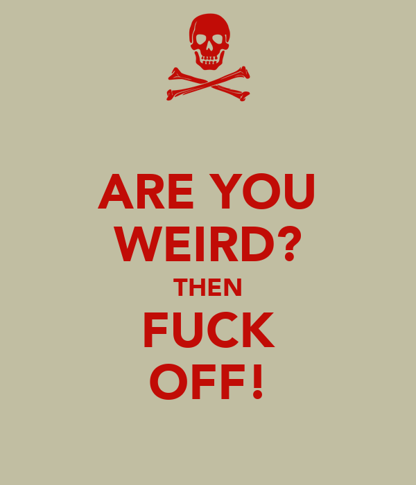 ARE YOU WEIRD? THEN FUCK OFF!