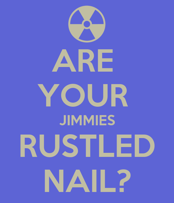ARE  YOUR  JIMMIES RUSTLED NAIL?