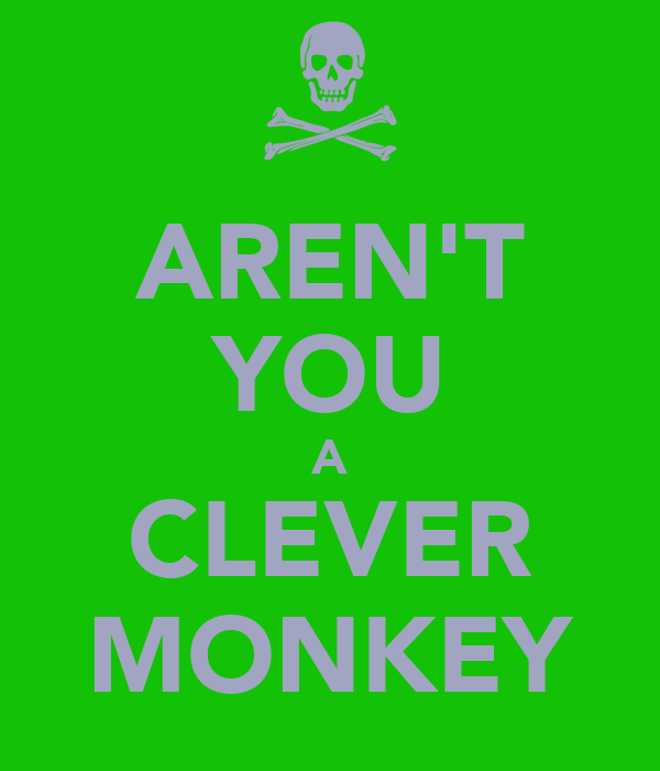 AREN'T YOU A CLEVER MONKEY