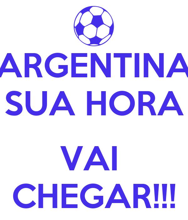 ARGENTINA SUA HORA  VAI  CHEGAR!!!