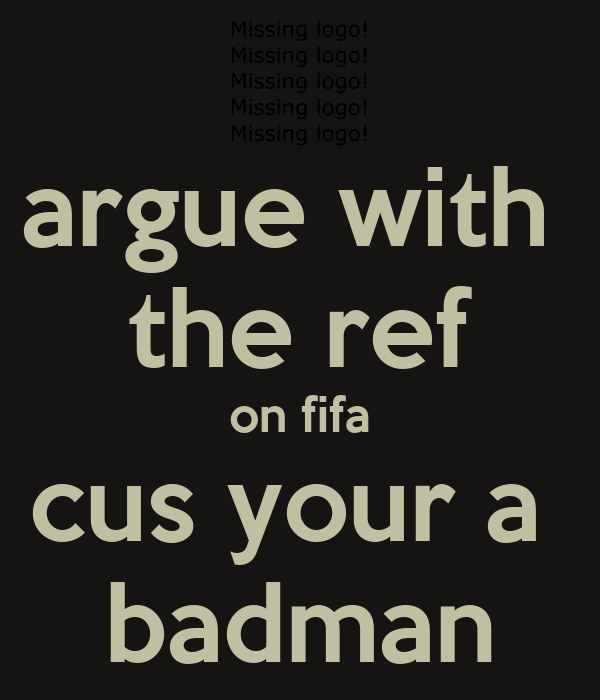 argue with  the ref on fifa cus your a  badman