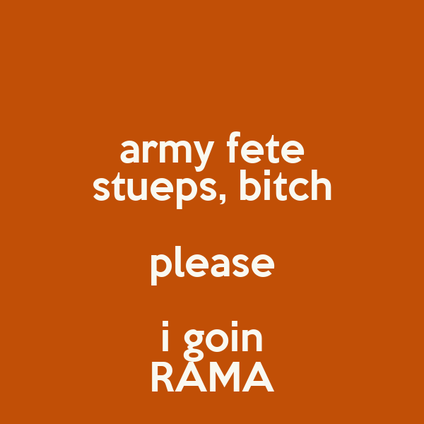 army fete stueps, bitch please i goin RAMA