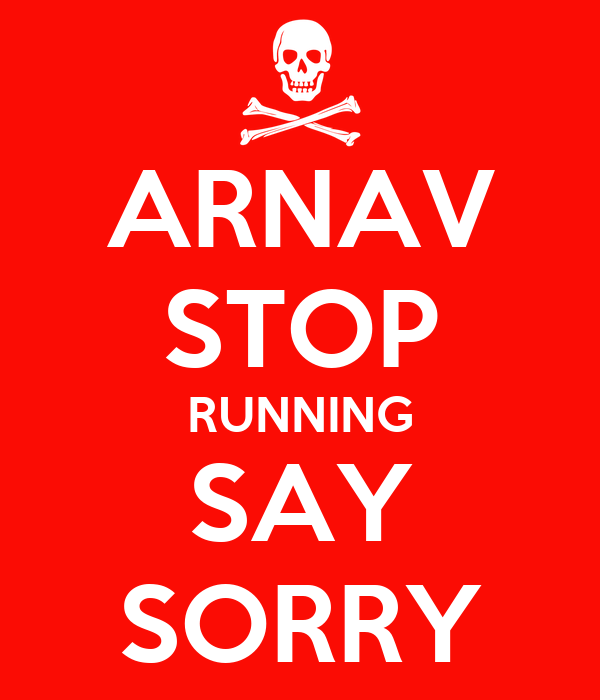 ARNAV STOP RUNNING SAY SORRY