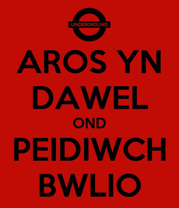 AROS YN DAWEL OND PEIDIWCH BWLIO