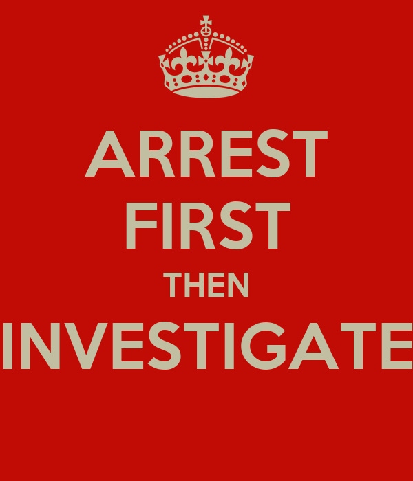ARREST FIRST THEN INVESTIGATE