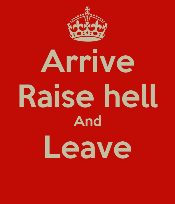 Arrive Raise hell And Leave