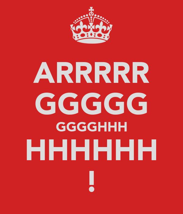 ARRRRR GGGGG GGGGHHH HHHHHH !
