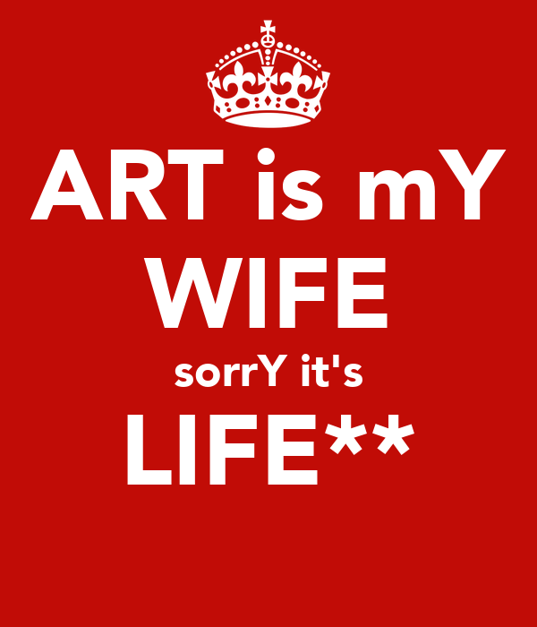 ART is mY WIFE sorrY it's LIFE** 😅😅