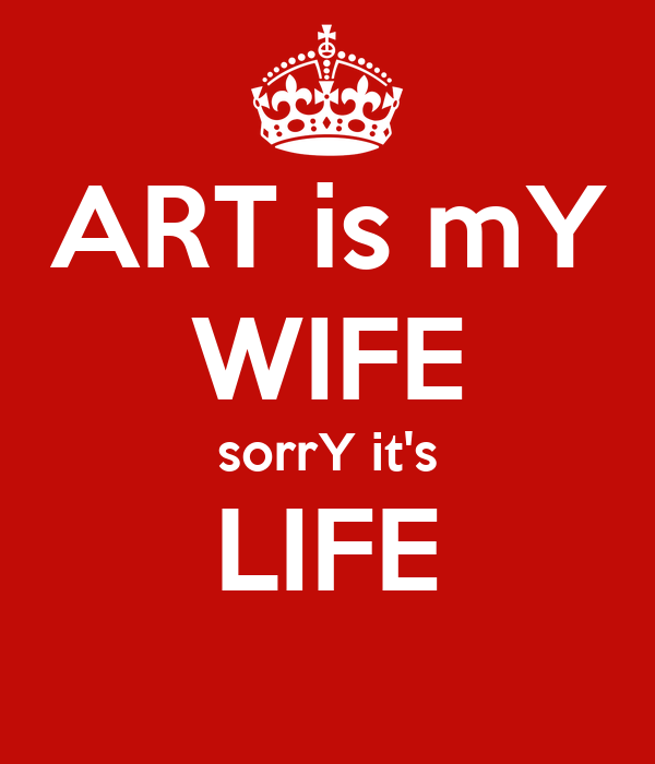 ART is mY WIFE sorrY it's LIFE