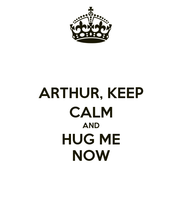 ARTHUR, KEEP CALM AND HUG ME NOW
