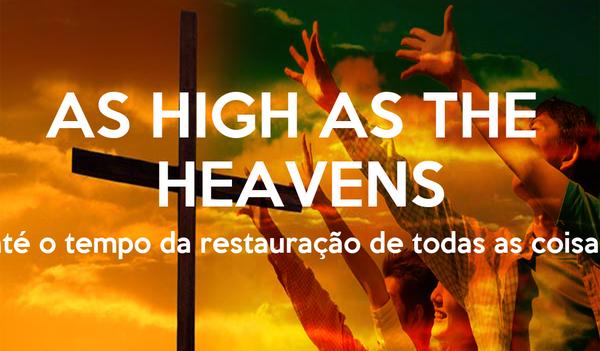 AS HIGH AS THE  HEAVENS até o tempo da restauração de todas as coisas