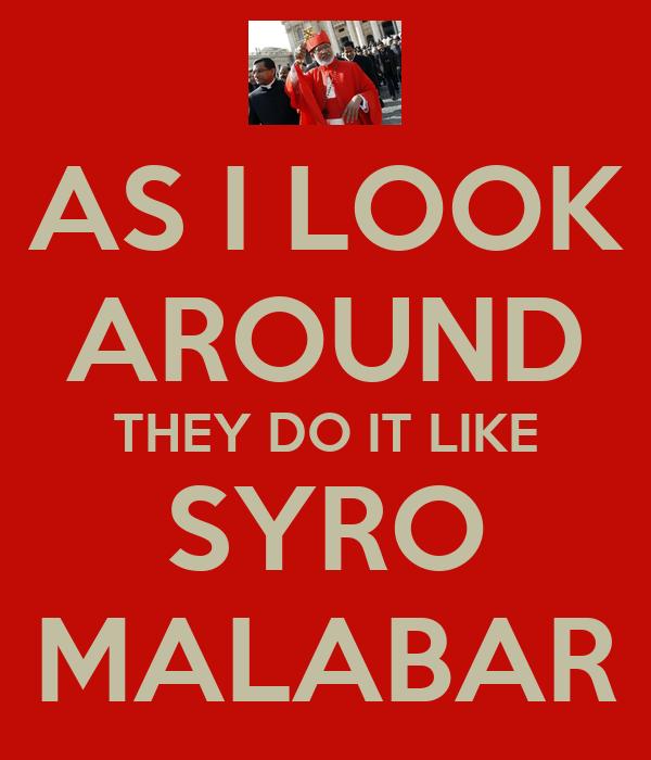 AS I LOOK AROUND THEY DO IT LIKE SYRO MALABAR
