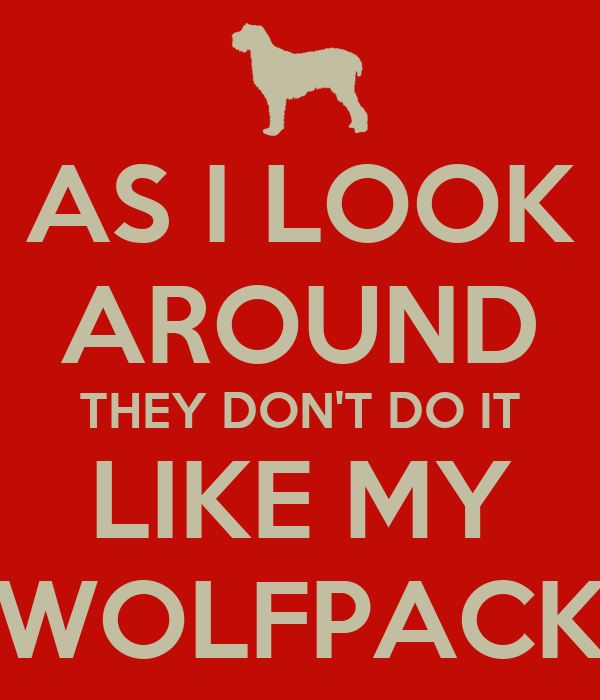 AS I LOOK AROUND THEY DON'T DO IT LIKE MY WOLFPACK