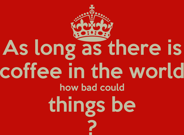 As long as there is coffee in the world how bad could things be ?