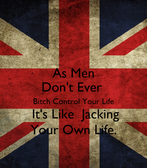 As Men Don't Ever  Bitch Control Your Life  It's Like  Jacking Your Own Life.