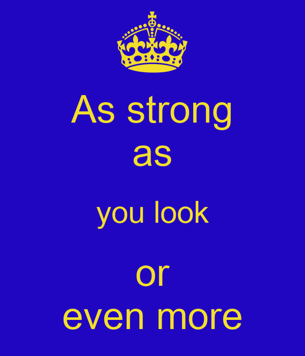 As strong as you look or even more