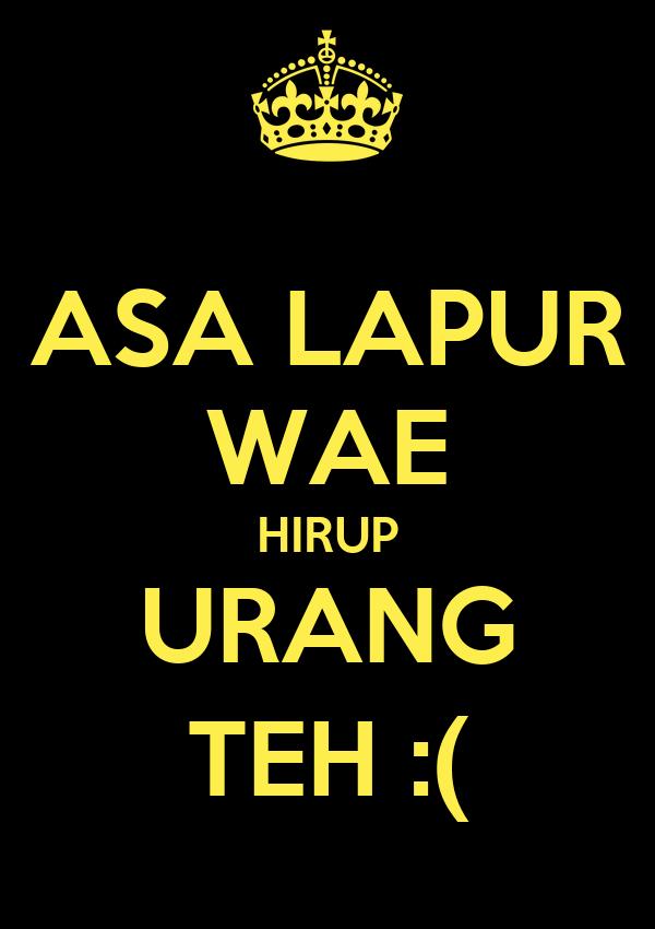 ASA LAPUR WAE HIRUP URANG TEH :(