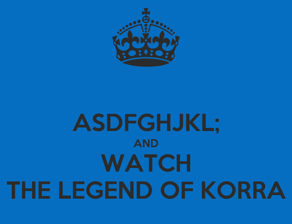 ASDFGHJKL; AND WATCH THE LEGEND OF KORRA