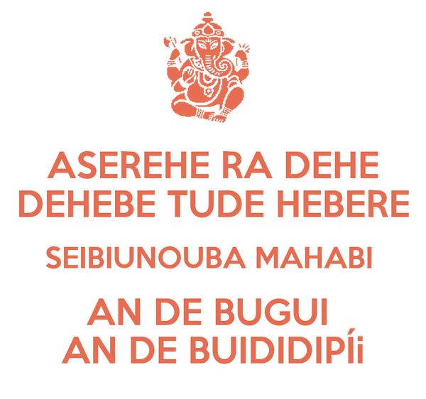 ASEREHE RA DEHE DEHEBE TUDE HEBERE SEIBIUNOUBA MAHABI  AN DE BUGUI  AN DE BUIDIDIPÍi