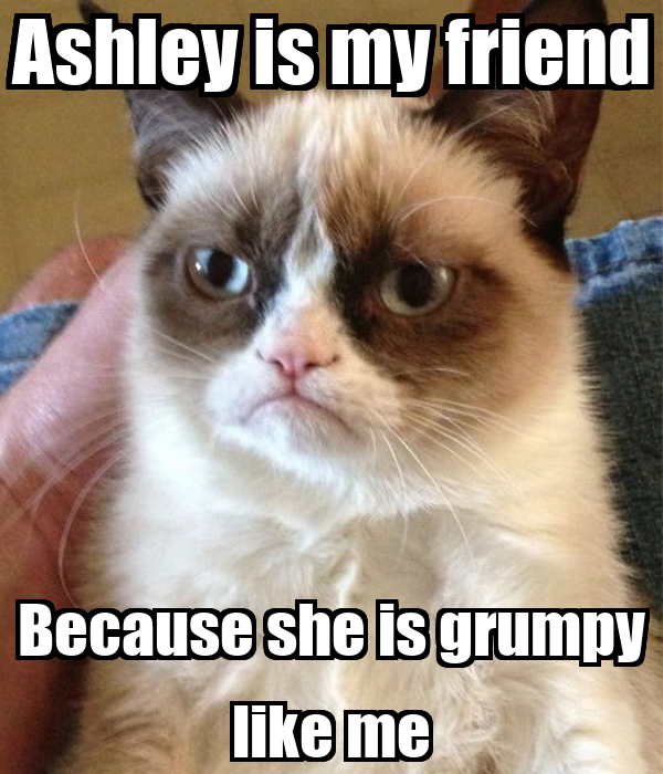 Ashley is my friend Because she is grumpy like me
