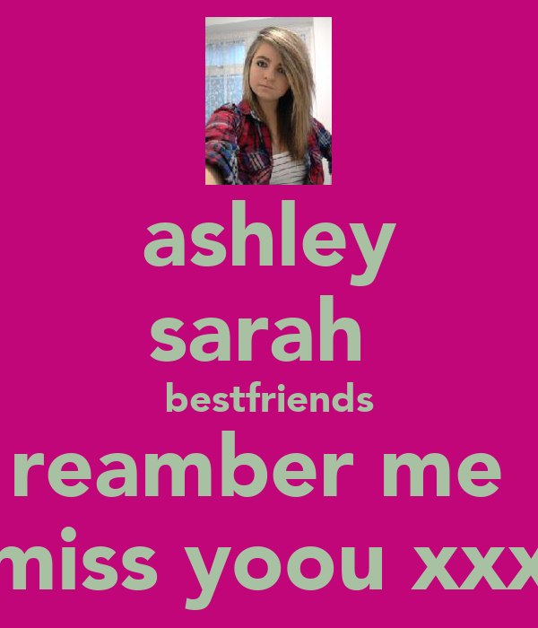 ashley sarah  bestfriends reamber me  miss yoou xxx