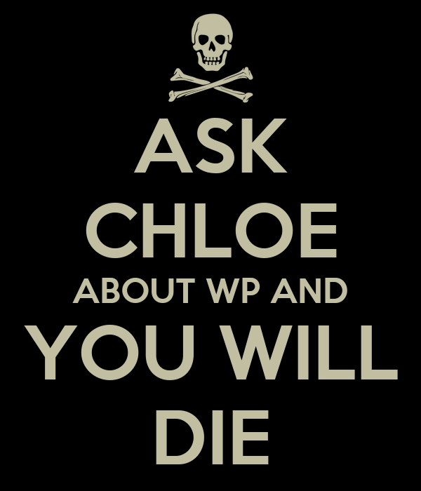 ASK CHLOE ABOUT WP AND YOU WILL DIE