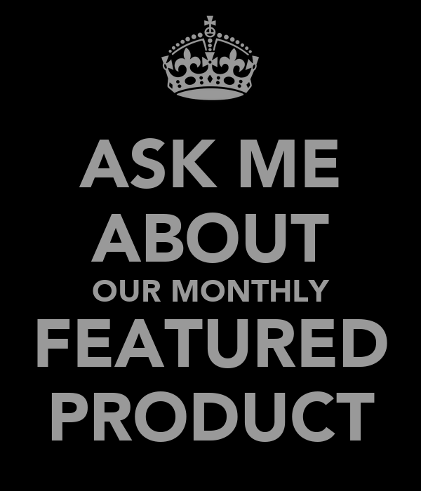 ASK ME ABOUT OUR MONTHLY FEATURED PRODUCT