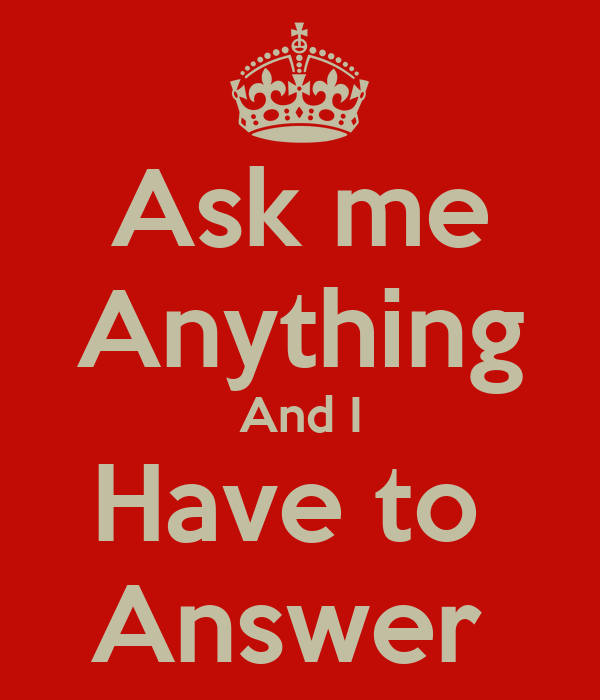 Ask me Anything And I Have to  Answer