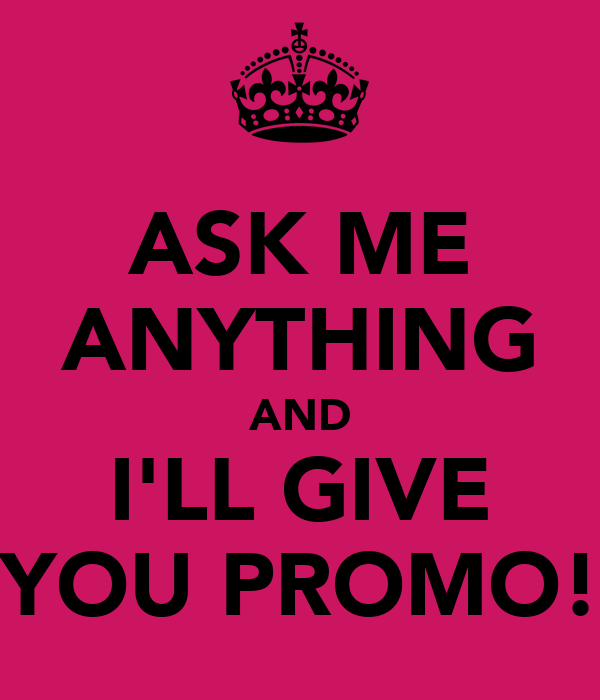 ASK ME ANYTHING AND I'LL GIVE YOU PROMO!