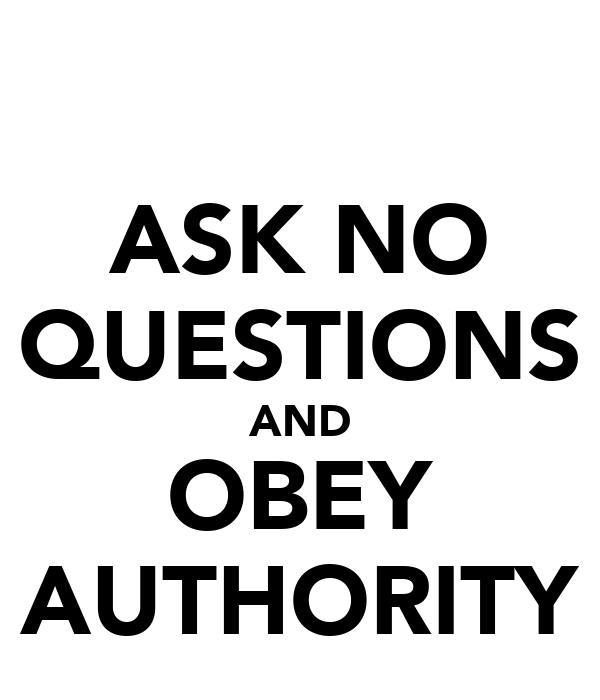 ASK NO QUESTIONS AND OBEY AUTHORITY