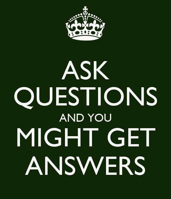 ASK QUESTIONS AND YOU MIGHT GET ANSWERS