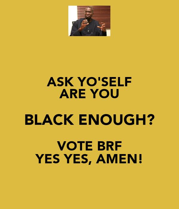 ASK YO'SELF ARE YOU BLACK ENOUGH? VOTE BRF YES YES, AMEN!