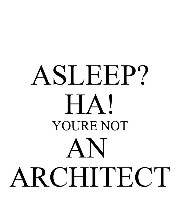 ASLEEP? HA! YOURE NOT AN  ARCHITECT