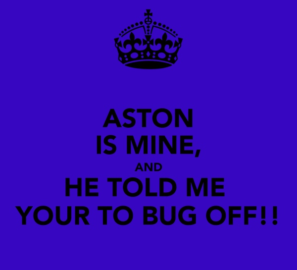 ASTON IS MINE, AND HE TOLD ME  YOUR TO BUG OFF!!