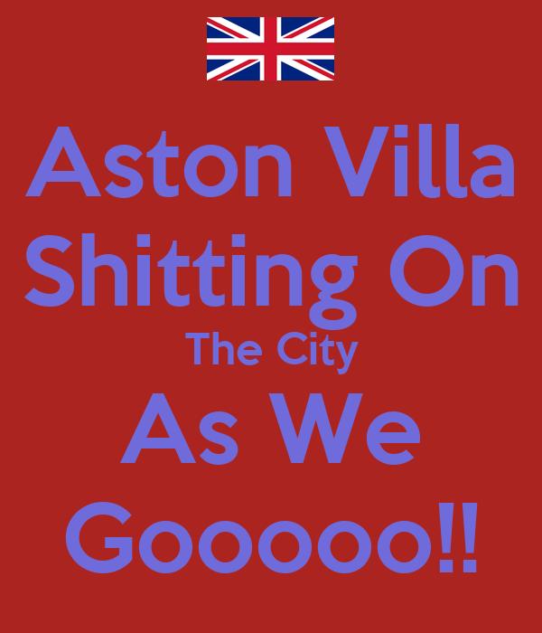 Aston Villa Shitting On The City As We Gooooo!!