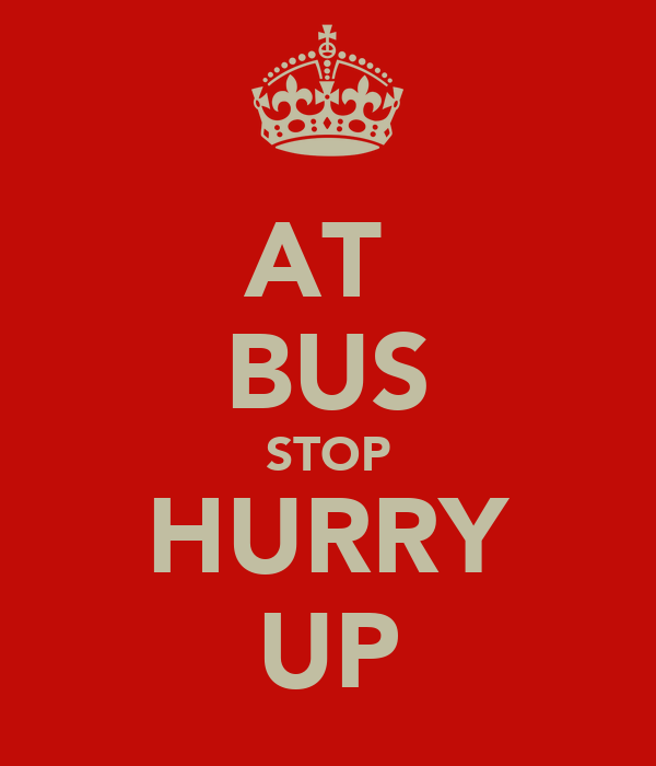 AT  BUS STOP HURRY UP