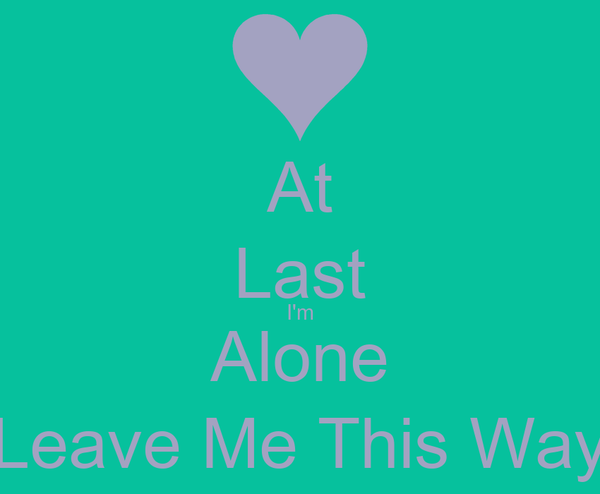 At Last I'm Alone Leave Me This Way